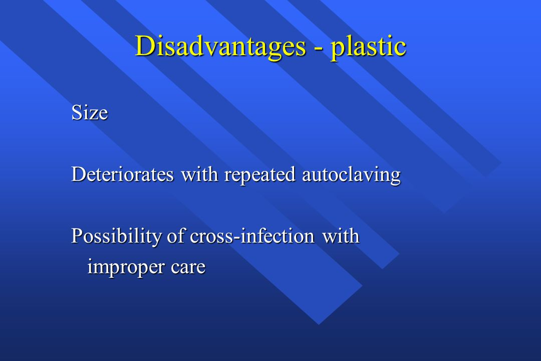 Disadvantages - plastic Size Deteriorates with repeated autoclaving Possibility of cross-infection with improper care improper care