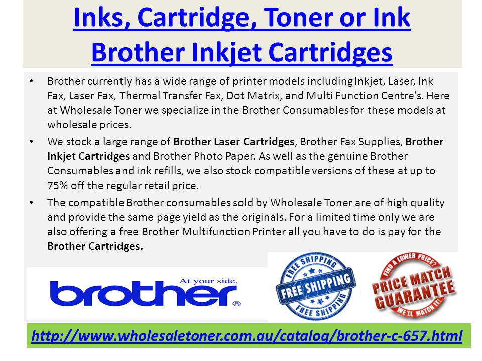 Inks, Cartridge, Toner or Ink Brother Inkjet Cartridges Brother currently has a wide range of printer models including Inkjet, Laser, Ink Fax, Laser Fax, Thermal Transfer Fax, Dot Matrix, and Multi Function Centres.