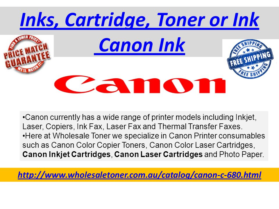 Inks, Cartridge, Toner or Ink Canon Ink http://www.wholesaletoner.com.au/catalog/canon-c-680.html Canon currently has a wide range of printer models including Inkjet, Laser, Copiers, Ink Fax, Laser Fax and Thermal Transfer Faxes.