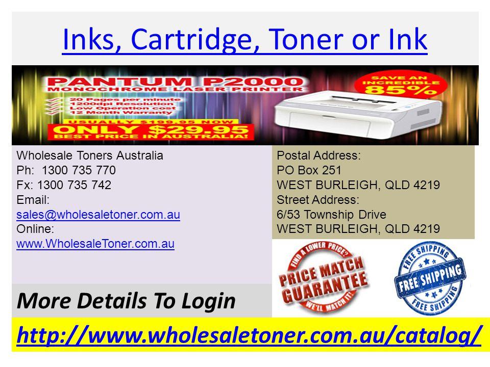 Inks, Cartridge, Toner or Ink http://www.wholesaletoner.com.au/catalog/ More Details To Login Wholesale Toners Australia Ph: 1300 735 770 Fx: 1300 735 742 Email: sales@wholesaletoner.com.au Online: www.WholesaleToner.com.au sales@wholesaletoner.com.au www.WholesaleToner.com.au Postal Address: PO Box 251 WEST BURLEIGH, QLD 4219 Street Address: 6/53 Township Drive WEST BURLEIGH, QLD 4219