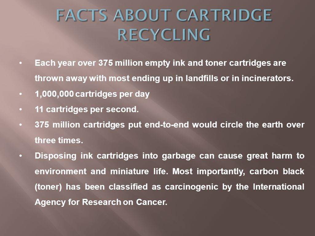Each year over 375 million empty ink and toner cartridges are thrown away with most ending up in landfills or in incinerators.