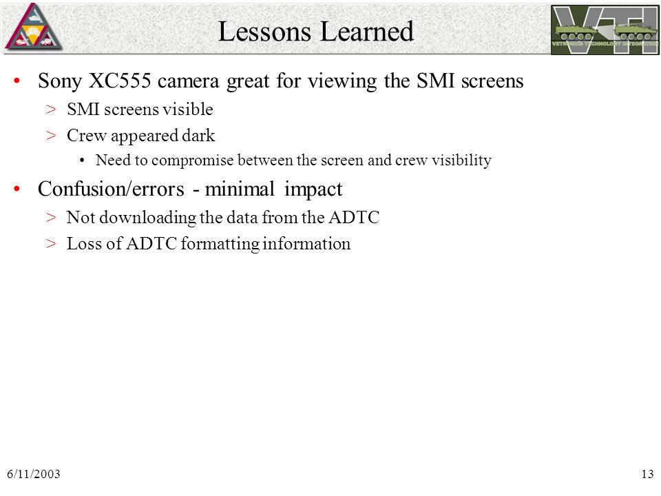6/11/200313 Lessons Learned Sony XC555 camera great for viewing the SMI screens >SMI screens visible >Crew appeared dark Need to compromise between the screen and crew visibility Confusion/errors - minimal impact >Not downloading the data from the ADTC >Loss of ADTC formatting information
