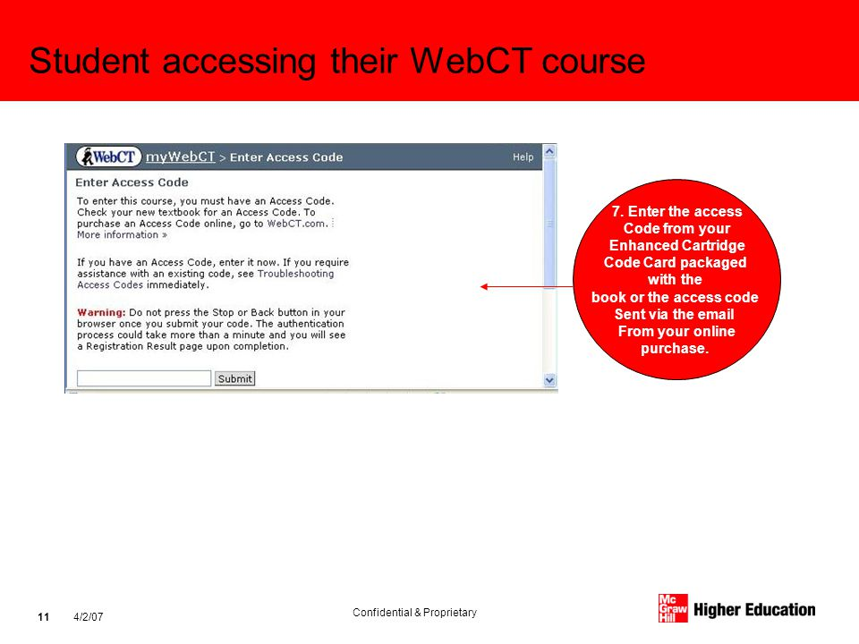 Confidential & Proprietary 4/2/07 11 Student accessing their WebCT course 7. Enter the access Code from your Enhanced Cartridge Code Card packaged wit