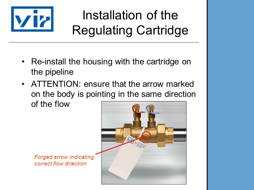 Installation of the Regulating Cartridge Re-install the housing with the cartridge on the pipeline ATTENTION: ensure that the arrow marked on the body is pointing in the same direction of the flow Forged arrow indicating correct flow direction