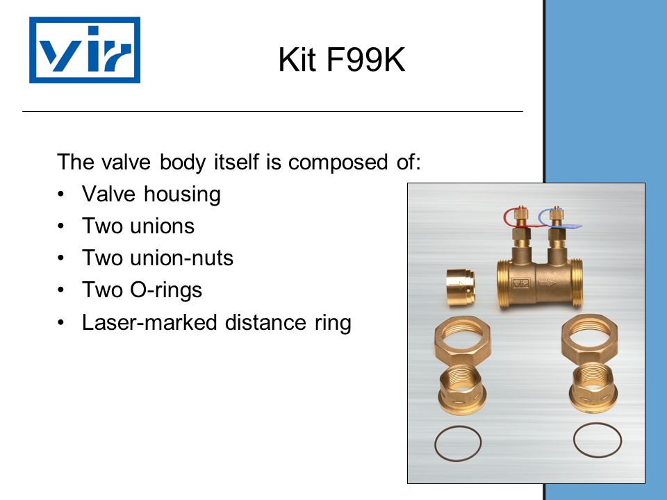 Kit F99K The valve body itself is composed of: Valve housing Two unions Two union-nuts Two O-rings Laser-marked distance ring