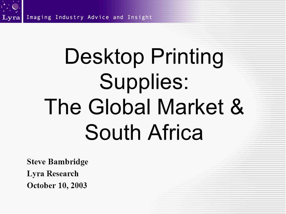 Desktop Printing Supplies: The Global Market & South Africa Steve Bambridge Lyra Research October 10, 2003