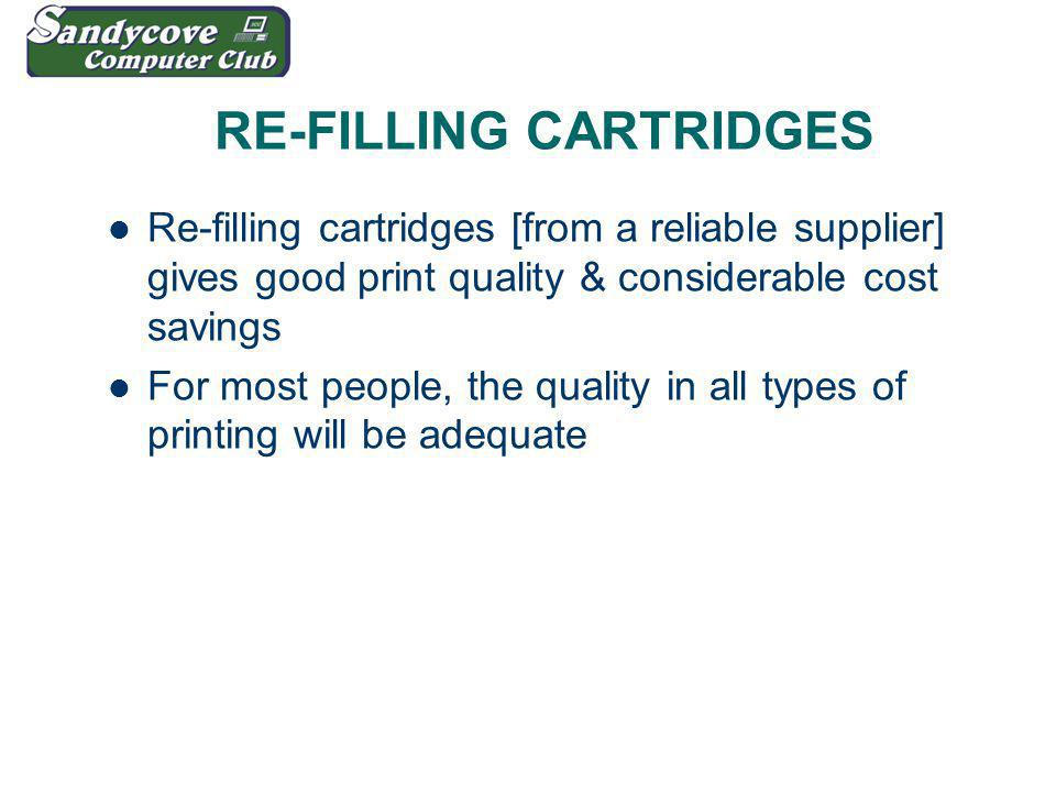 RE-FILLING CARTRIDGES Re-filling cartridges [from a reliable supplier] gives good print quality & considerable cost savings For most people, the quality in all types of printing will be adequate