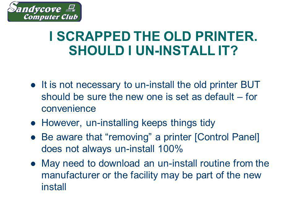 I SCRAPPED THE OLD PRINTER. SHOULD I UN-INSTALL IT.
