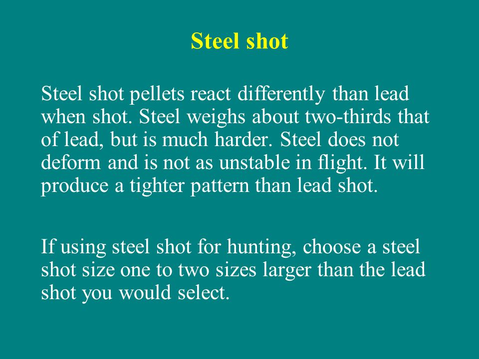 Steel shot Steel shot pellets react differently than lead when shot. Steel weighs about two-thirds that of lead, but is much harder. Steel does not de