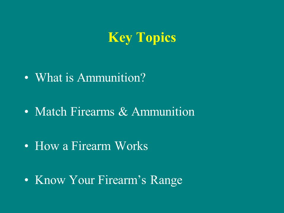 Key Topics What is Ammunition? Match Firearms & Ammunition How a Firearm Works Know Your Firearms Range