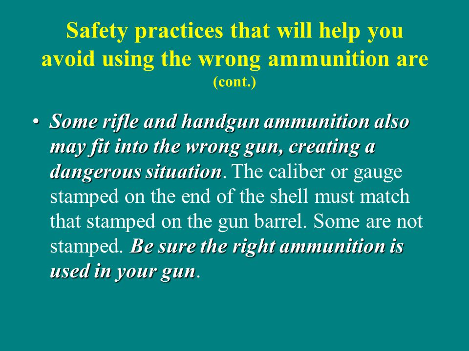 Safety practices that will help you avoid using the wrong ammunition are (cont.) Some rifle and handgun ammunition also may fit into the wrong gun, cr