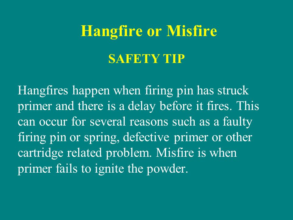 Hangfire or Misfire SAFETY TIP Hangfires happen when firing pin has struck primer and there is a delay before it fires. This can occur for several rea