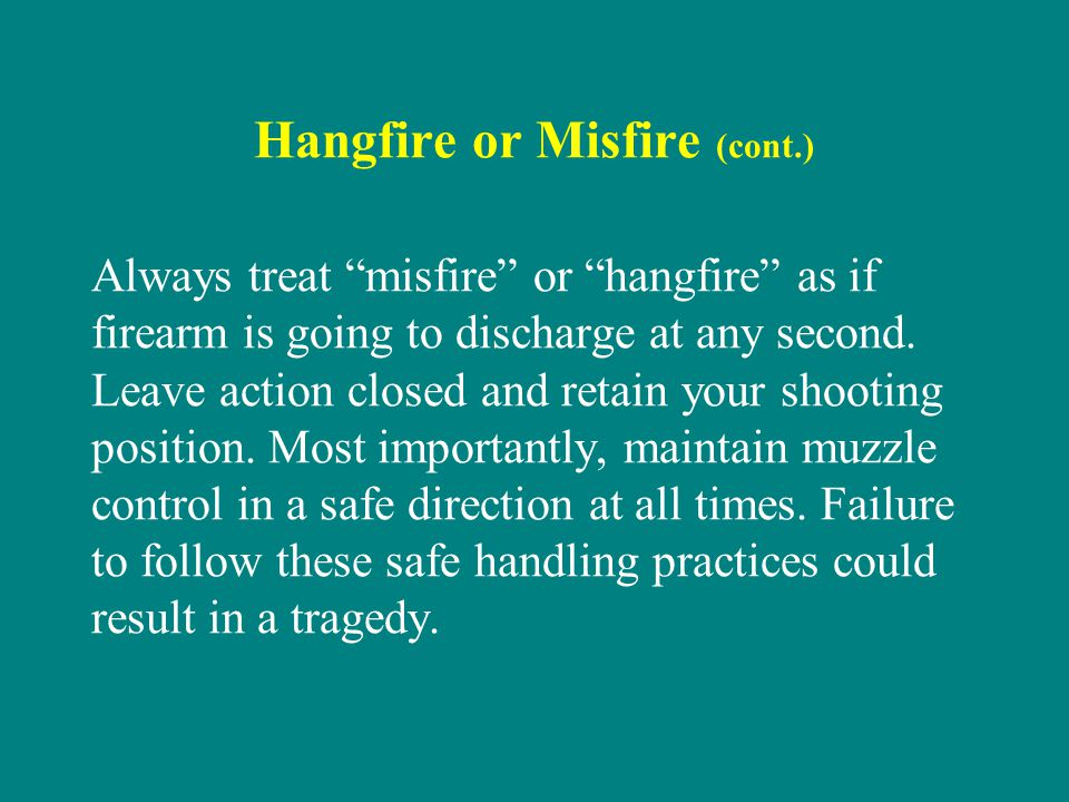 Hangfire or Misfire (cont.) Always treat misfire or hangfire as if firearm is going to discharge at any second. Leave action closed and retain your sh