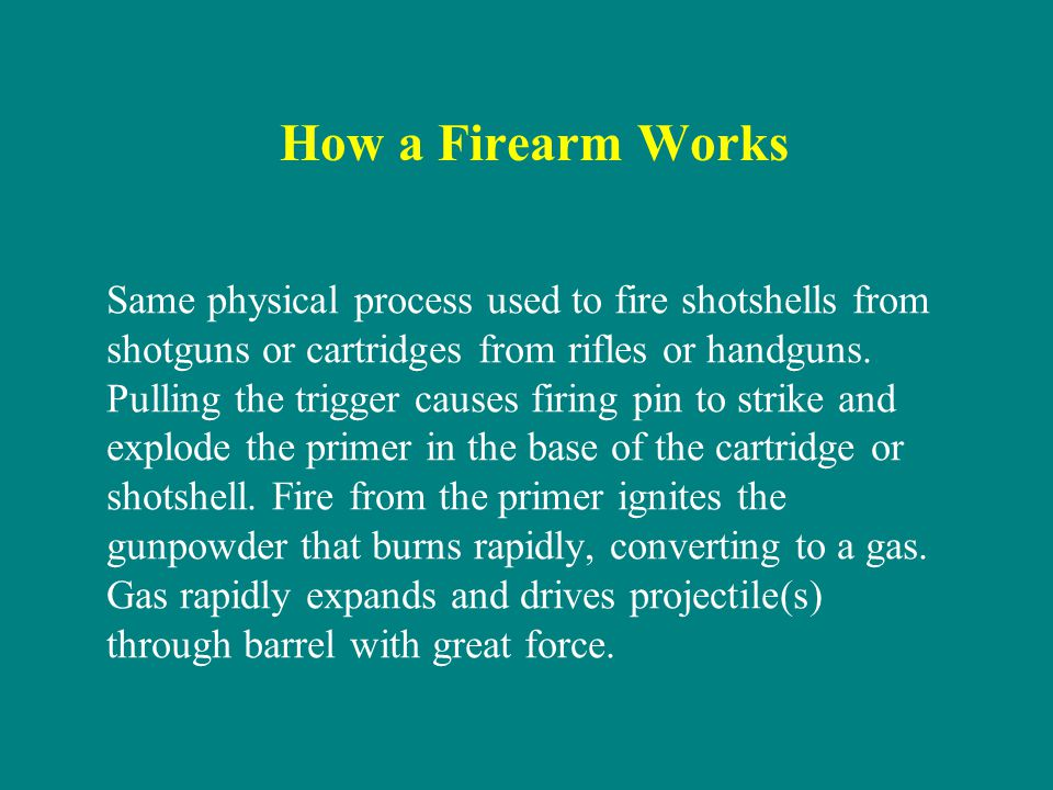 How a Firearm Works Same physical process used to fire shotshells from shotguns or cartridges from rifles or handguns. Pulling the trigger causes firi