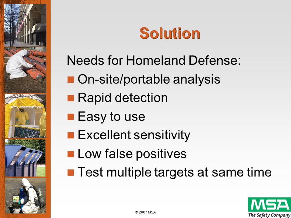 © 2007 MSA BIOSENSOR Assay Format Dynamic surface generation and detection Combines benefits of free solution and lateral flow type assays Concentration increases sensitivity Wash step improves assay robustness Compatible with continuous monitor system MIX BIND/ MAGNETIZE WASH READ