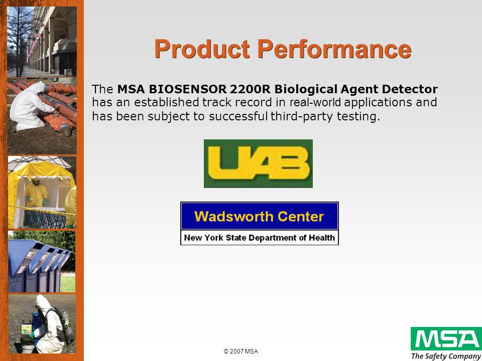 © 2007 MSA MSA BIOSENSOR 2200R Detector Platform On-site/portable analysis Rapid detection Excellent sensitivity Extremely easy to use Excellent protection against false positives Single test capabilities for multiple bio-threats (anthrax/ricin combo)