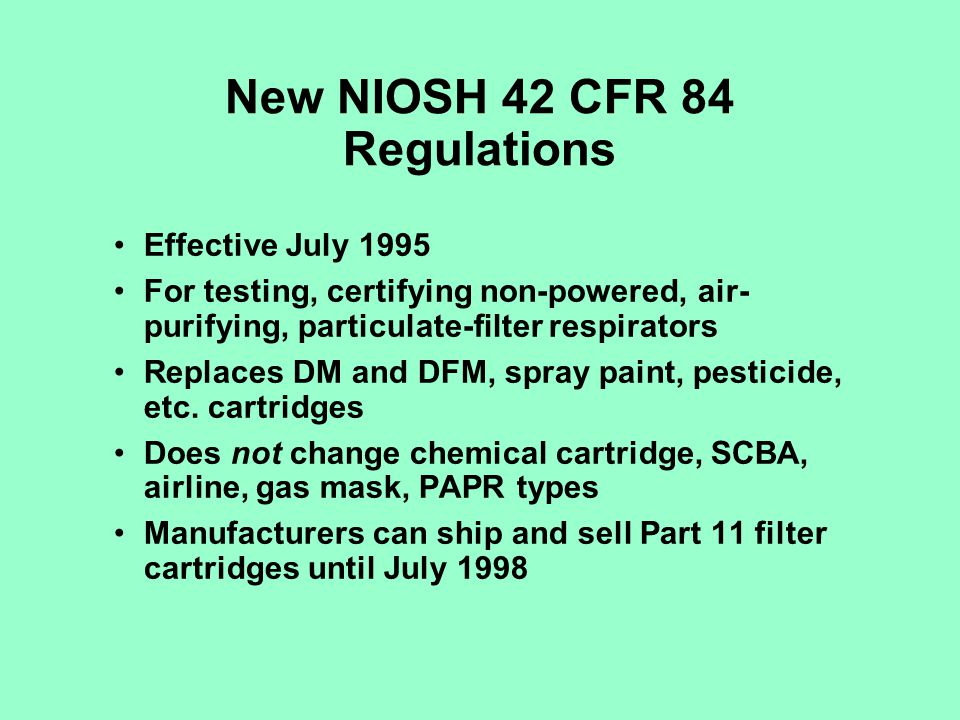 New NIOSH 42 CFR 84 Regulations Effective July 1995 For testing, certifying non-powered, air- purifying, particulate-filter respirators Replaces DM an