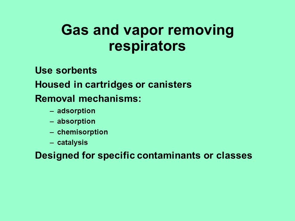 Gas and vapor removing respirators Use sorbents Housed in cartridges or canisters Removal mechanisms: –adsorption –absorption –chemisorption –catalysi