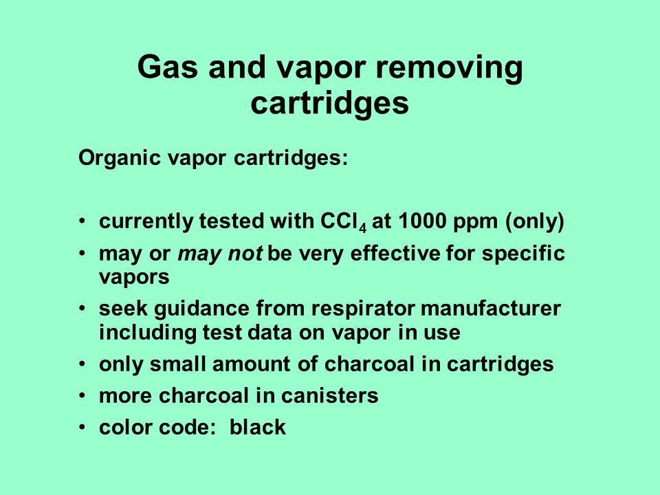 Gas and vapor removing cartridges Organic vapor cartridges: currently tested with CCl 4 at 1000 ppm (only) may or may not be very effective for specif
