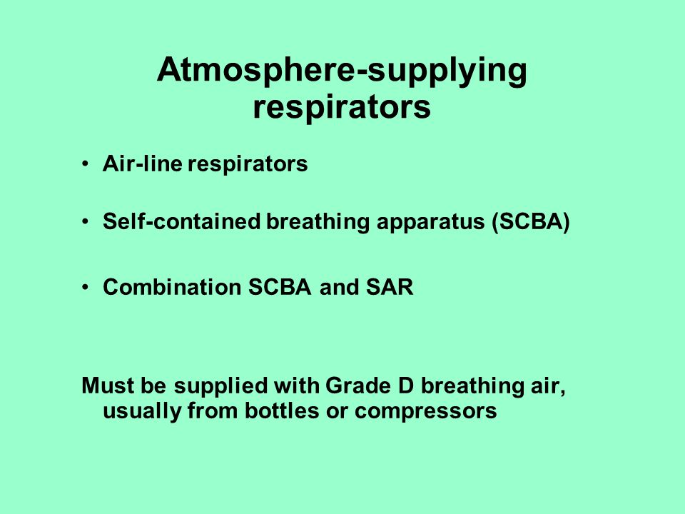 Supplied air respirators Airline respirators –called Type C or Type CE –hose can be up to 300 feet –4 cfm required for tight-fitting mask, 6 cfm for hoods and helmets –available in demand, pressure demand, and continuous flow arrangements Hose masks –Type A (motor or hand-operated blower) –Type B (no blower) –large diameter hoses