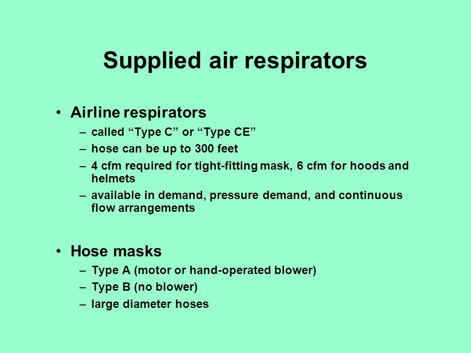 Supplied air respirators Airline respirators –called Type C or Type CE –hose can be up to 300 feet –4 cfm required for tight-fitting mask, 6 cfm for h