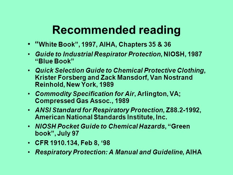 Recommended reading White Book, 1997, AIHA, Chapters 35 & 36 Guide to Industrial Respirator Protection, NIOSH, 1987 Blue Book Quick Selection Guide to