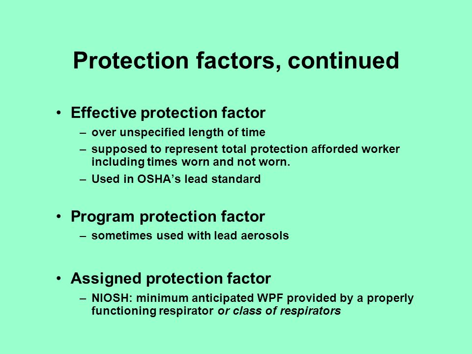 Protection factors, continued Maximum use concentration (MUC) –the product of the APF and the exposure limit –must not be > IDLH or in excess of the cartridge limits –Based on several factors: APF, IDLH concentrations, and regulatory limits