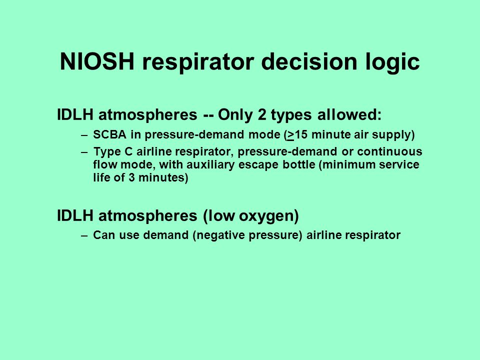 NIOSH respirator decision logic IDLH atmospheres -- Only 2 types allowed: –SCBA in pressure-demand mode (>15 minute air supply) –Type C airline respir