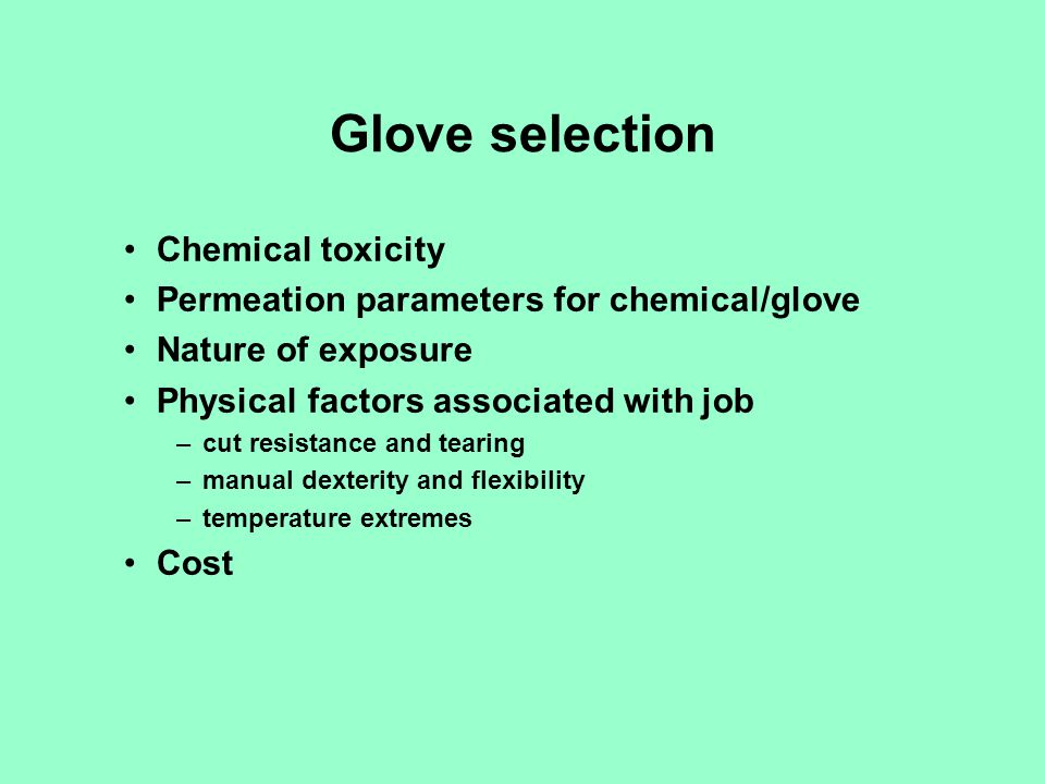 Glove selection Chemical toxicity Permeation parameters for chemical/glove Nature of exposure Physical factors associated with job –cut resistance and