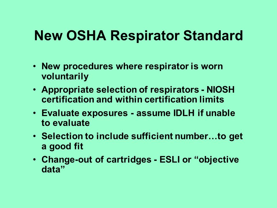 New OSHA Respirator Standard Medical evaluations: PLHCP Screening questionnaire Follow-up examination if any positive answers Supply PLHCP with respirator info, work conditions, other PPE, duration and frequency or respirator use, copy of written program and OSHA standard Must supply PAPR if negative pressure respirator is unacceptable