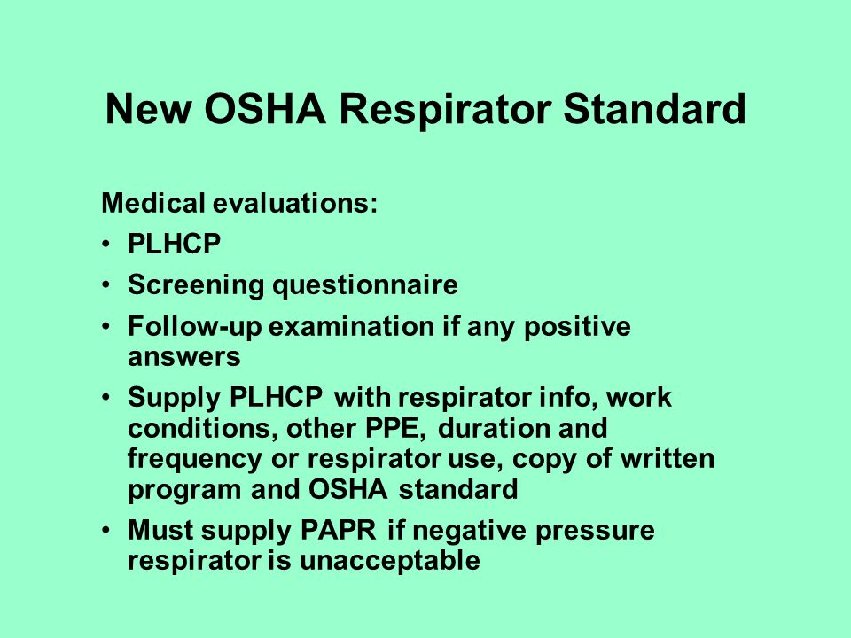 New OSHA Respirator Standard Additional Medical evaluations required when: Report of related medical signs or symptoms PLHCP, supervisor or program administrator informs the employer that a reevaluation is needed Information from program, fit-testing suggest need for reevaluation Change in workplace increases physiological burden on worker