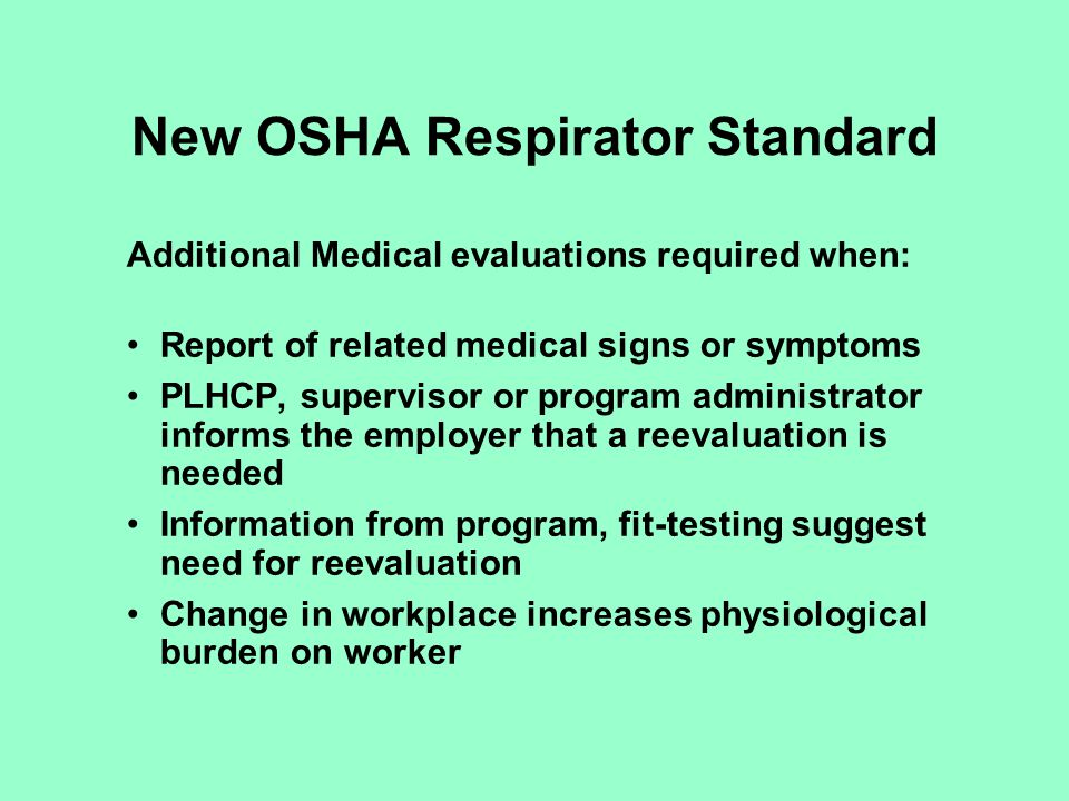 New OSHA Respirator Standard Fit testing: Qualitative or quantitative methods used for tight-fitting respirators Must be re-fitted when respirator changed and annually Qualitative can only be used with fit factors of 100 or less; quantitative required when FF > 100 Must use methods in Appendix A Atmosphere-supplying respirator must be tested when in negative pressure mode