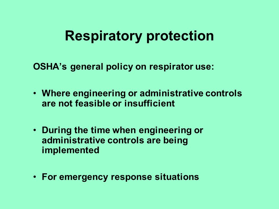 Recent changes in regulations NIOSH changes to respirator equipment approvals Substance specific standards sometimes contain unique requirements Federal OSHA issued new 1910.134 standard in February 98 –Consolidates other standards requirements –APF deferred –Some changes in medical qualifications –Fit testing required for all tight-fitting respirators –Cartridge changeout to be based on objective data –Respirator administrator
