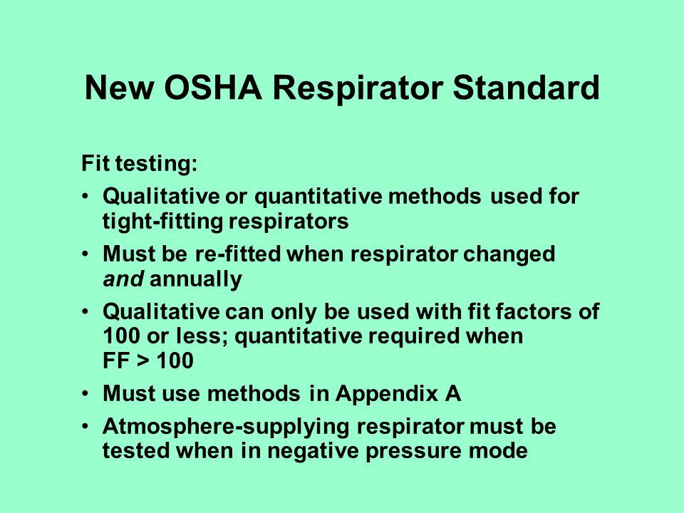 New OSHA Respirator Standard Fit testing: Qualitative or quantitative methods used for tight-fitting respirators Must be re-fitted when respirator cha