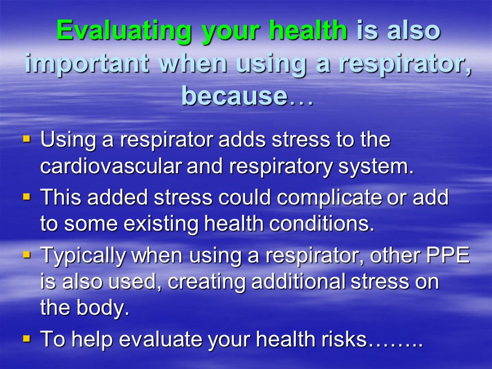 Evaluating your health is also important when using a respirator, because… Using a respirator adds stress to the cardiovascular and respiratory system