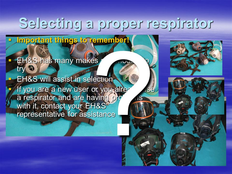 Selecting a proper respirator Important things to remember! Important things to remember! EH&S has many makes and models to try EH&S has many makes an