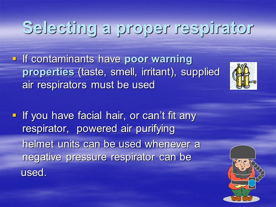Selecting a proper respirator If contaminants have poor warning properties (taste, smell, irritant), supplied air respirators must be used If contamin
