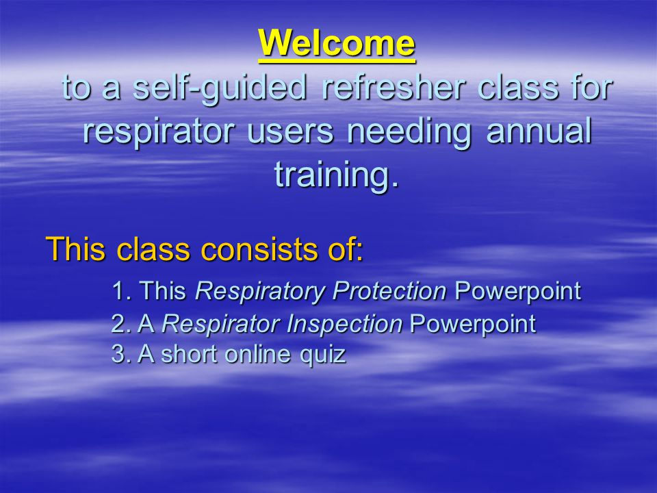 Welcome to a self-guided refresher class for respirator users needing annual training. This class consists of: 1. This Respiratory Protection Powerpoi