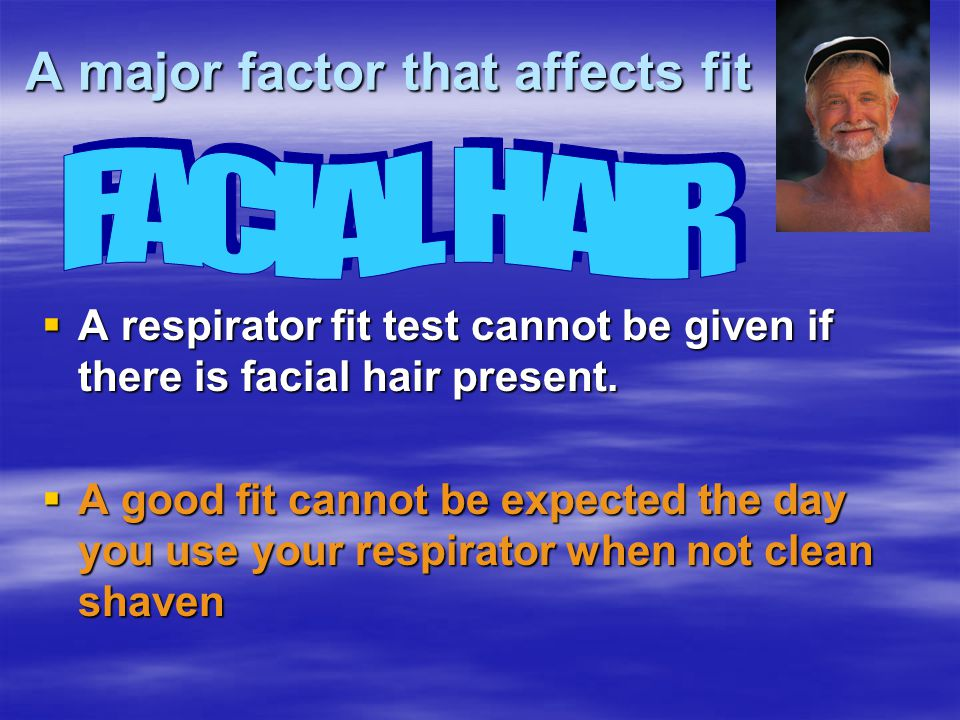 A major factor that affects fit A respirator fit test cannot be given if there is facial hair present. A respirator fit test cannot be given if there
