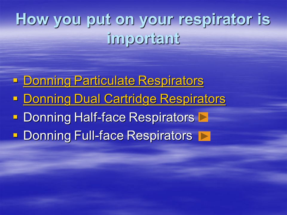 How you put on your respirator is important Donning Particulate Respirators Donning Particulate Respirators Donning Particulate Respirators Donning Pa