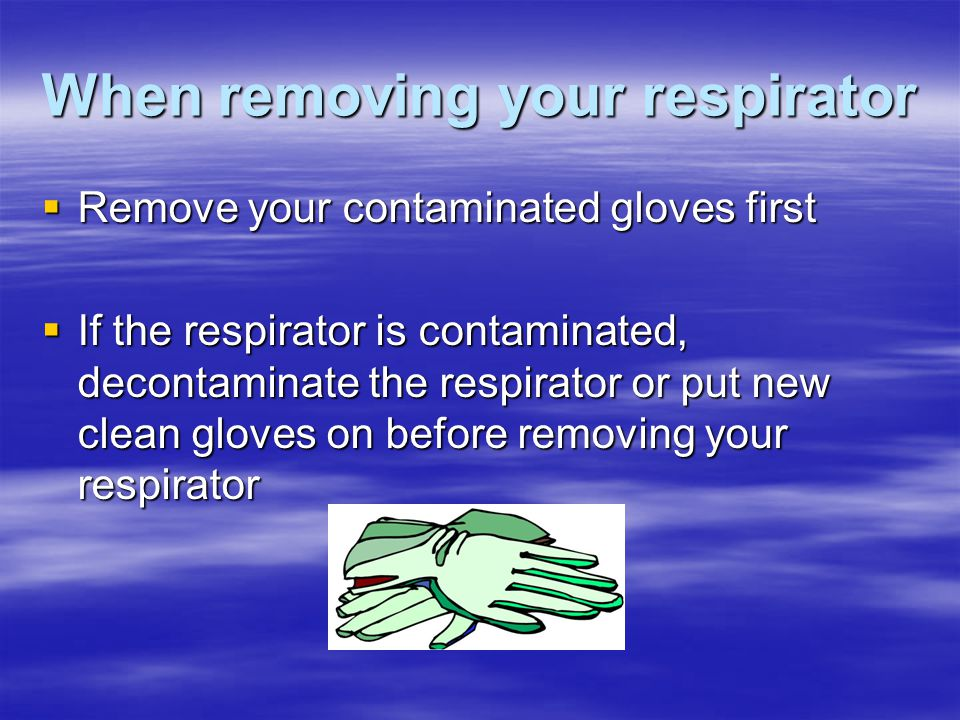 When removing your respirator Remove your contaminated gloves first Remove your contaminated gloves first If the respirator is contaminated, decontami