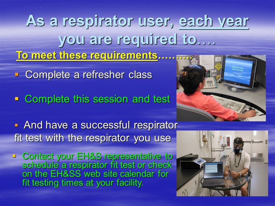 As a respirator user, each year you are required to…. Complete this session and test Complete this session and test Complete a refresher class Complet