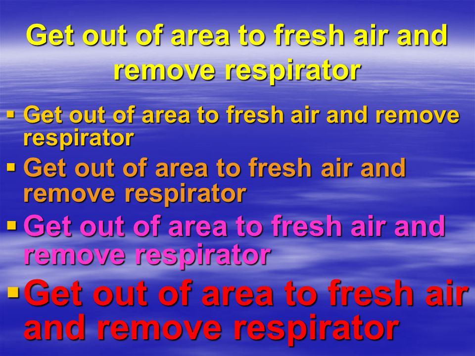 Get out of area to fresh air and remove respirator Get out of area to fresh air and remove respirator Get out of area to fresh air and remove respirat