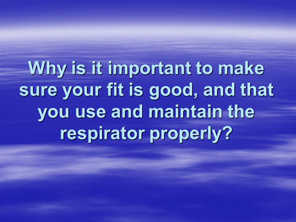 Why is it important to make sure your fit is good, and that you use and maintain the respirator properly?