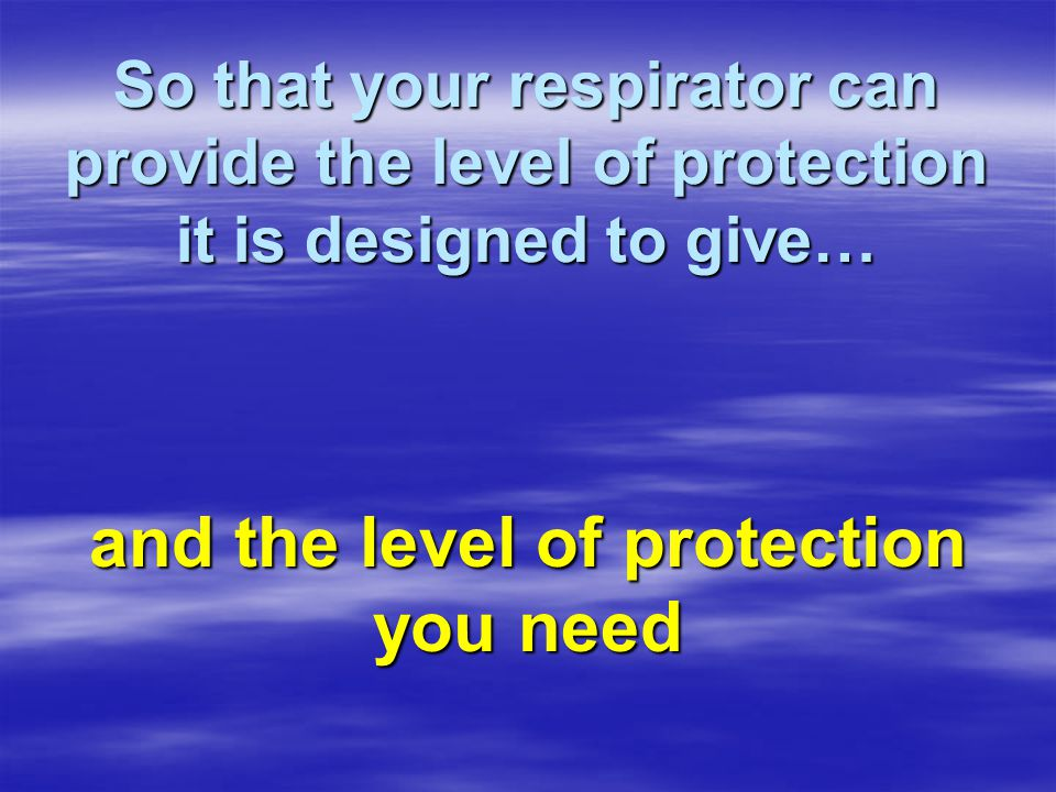 So that your respirator can provide the level of protection it is designed to give… and the level of protection you need