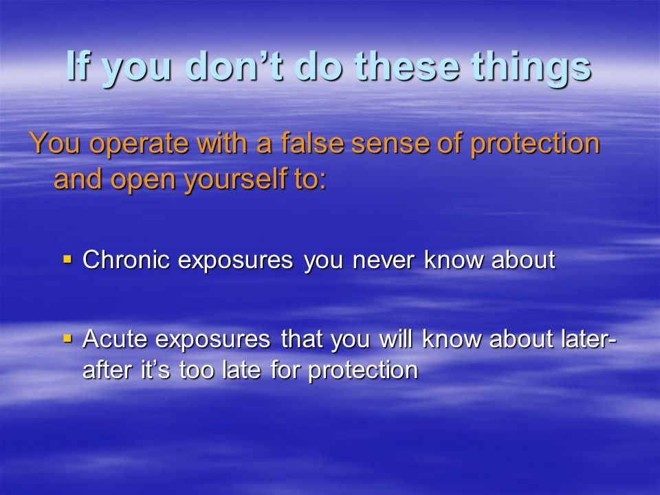 If you dont do these things You operate with a false sense of protection and open yourself to: Chronic exposures you never know about Chronic exposure
