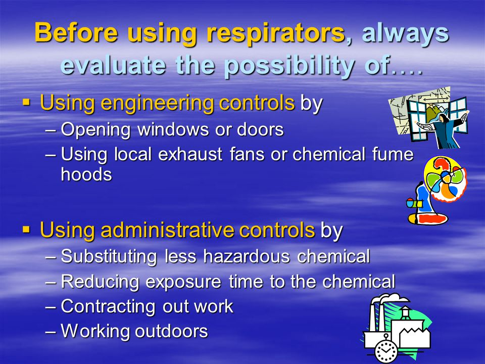 What to check and do… Inspect respirator Inspect respirator Change cartridges or filters Change cartridges or filters Red-don respirator and do positive and negative fit checks to your satisfaction Red-don respirator and do positive and negative fit checks to your satisfaction Re-enter and if conditions persist, exit and notify your supervisor Re-enter and if conditions persist, exit and notify your supervisor Address medical and exposure symptoms and inform supervisor Address medical and exposure symptoms and inform supervisor When safely in fresh air,