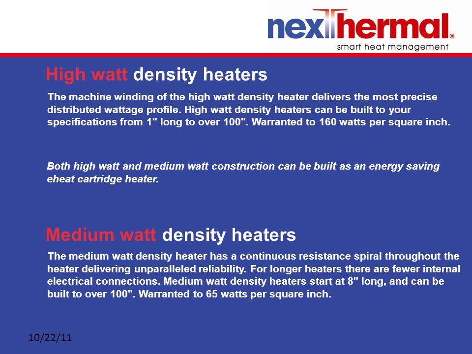 10/22/11 High watt density heaters Medium watt density heaters The machine winding of the high watt density heater delivers the most precise distributed wattage profile.