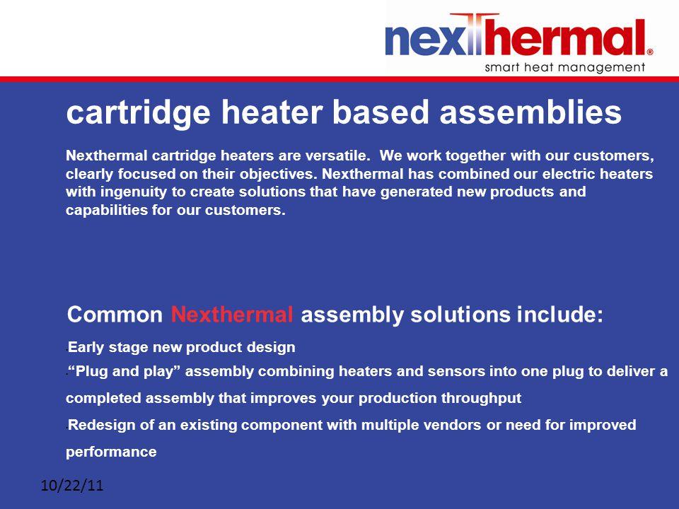 10/22/11 cartridge heater based assemblies Nexthermal cartridge heaters are versatile.