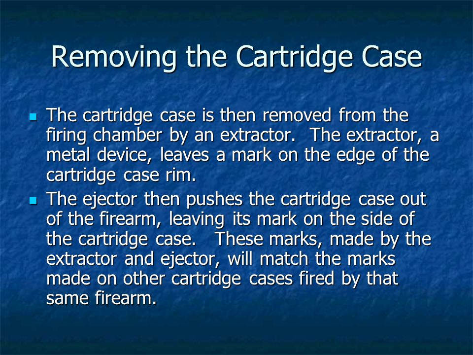 Removing the Cartridge Case The cartridge case is then removed from the firing chamber by an extractor. The extractor, a metal device, leaves a mark o